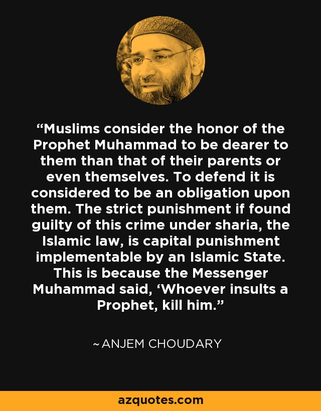 Muslims consider the honor of the Prophet Muhammad to be dearer to them than that of their parents or even themselves. To defend it is considered to be an obligation upon them. The strict punishment if found guilty of this crime under sharia, the Islamic law, is capital punishment implementable by an Islamic State. This is because the Messenger Muhammad said, 'Whoever insults a Prophet, kill him.' - Anjem Choudary