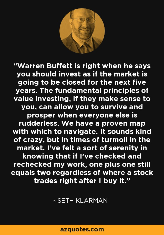 Warren Buffett is right when he says you should invest as if the market is going to be closed for the next five years. The fundamental principles of value investing, if they make sense to you, can allow you to survive and prosper when everyone else is rudderless. We have a proven map with which to navigate. It sounds kind of crazy, but in times of turmoil in the market. I've felt a sort of serenity in knowing that if I've checked and rechecked my work, one plus one still equals two regardless of where a stock trades right after I buy it. - Seth Klarman