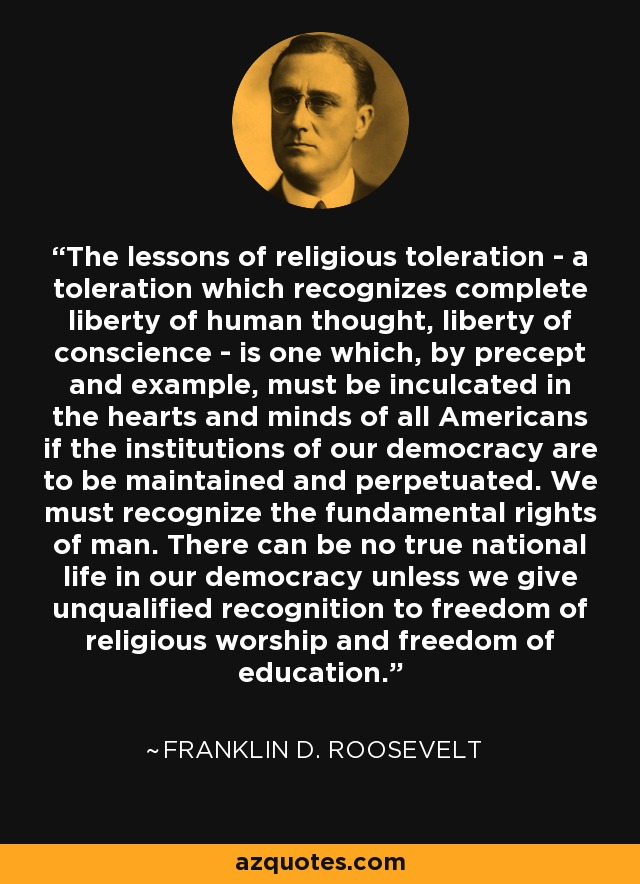 The lessons of religious toleration - a toleration which recognizes complete liberty of human thought, liberty of conscience - is one which, by precept and example, must be inculcated in the hearts and minds of all Americans if the institutions of our democracy are to be maintained and perpetuated. We must recognize the fundamental rights of man. There can be no true national life in our democracy unless we give unqualified recognition to freedom of religious worship and freedom of education. - Franklin D. Roosevelt