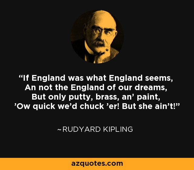 If England was what England seems, An not the England of our dreams, But only putty, brass, an' paint, 'Ow quick we'd chuck 'er! But she ain't! - Rudyard Kipling