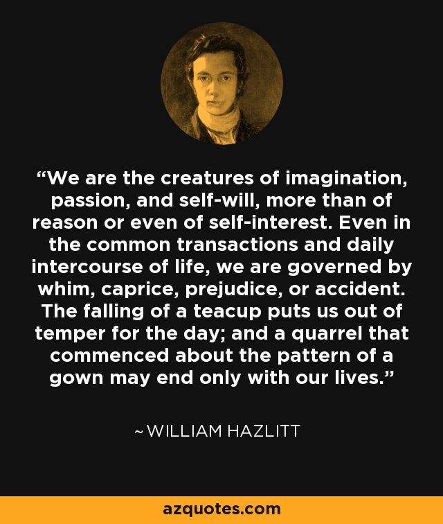 We are the creatures of imagination, passion, and self-will, more than of reason or even of self-interest. Even in the common transactions and daily intercourse of life, we are governed by whim, caprice, prejudice, or accident. The falling of a teacup puts us out of temper for the day; and a quarrel that commenced about the pattern of a gown may end only with our lives. - William Hazlitt