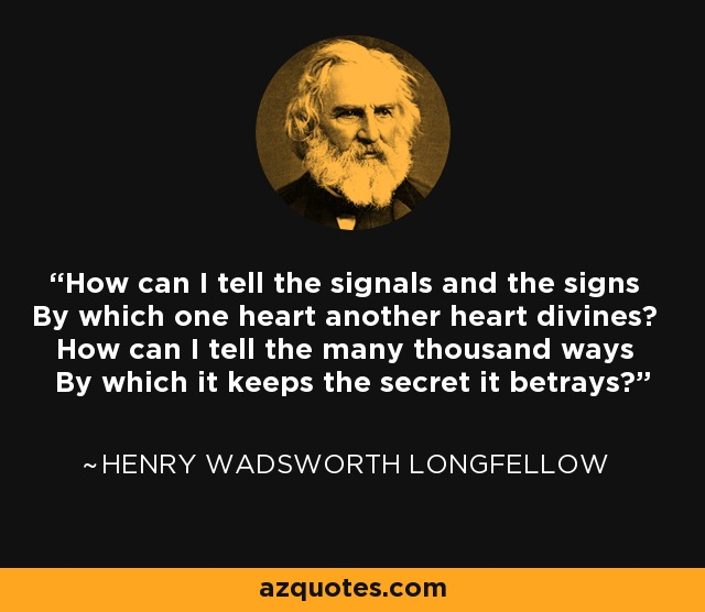 How can I tell the signals and the signs By which one heart another heart divines? How can I tell the many thousand ways By which it keeps the secret it betrays? - Henry Wadsworth Longfellow