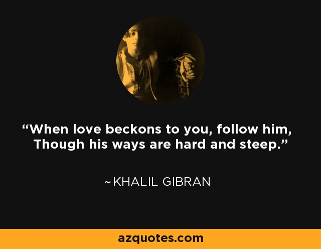 When love beckons to you, follow him, Though his ways are hard and steep. - Khalil Gibran