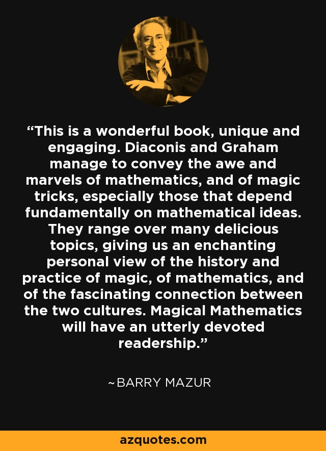 This is a wonderful book, unique and engaging. Diaconis and Graham manage to convey the awe and marvels of mathematics, and of magic tricks, especially those that depend fundamentally on mathematical ideas. They range over many delicious topics, giving us an enchanting personal view of the history and practice of magic, of mathematics, and of the fascinating connection between the two cultures. Magical Mathematics will have an utterly devoted readership. - Barry Mazur