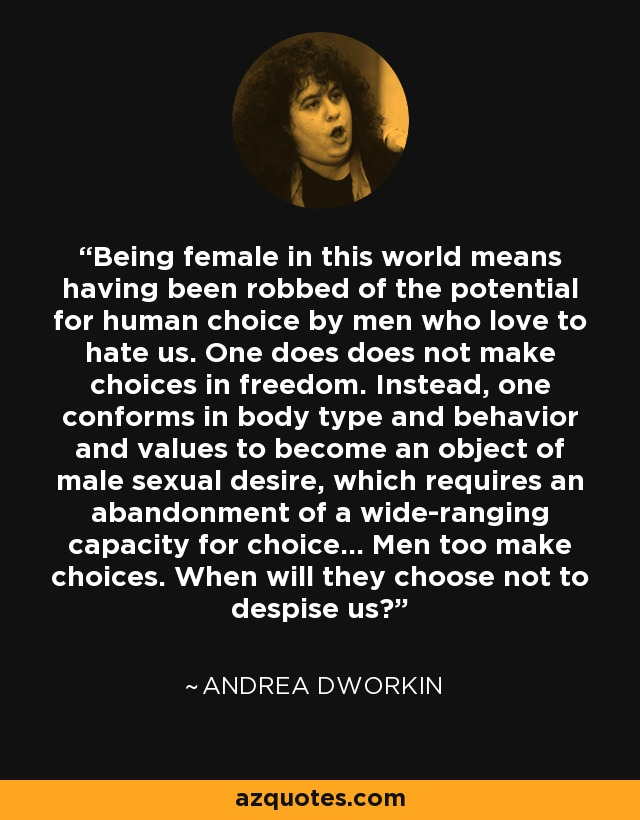 Being female in this world means having been robbed of the potential for human choice by men who love to hate us. One does does not make choices in freedom. Instead, one conforms in body type and behavior and values to become an object of male sexual desire, which requires an abandonment of a wide-ranging capacity for choice... Men too make choices. When will they choose not to despise us? - Andrea Dworkin