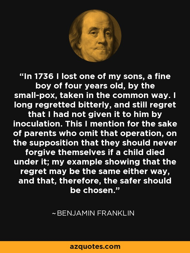 In 1736 I lost one of my sons, a fine boy of four years old, by the small-pox, taken in the common way. I long regretted bitterly, and still regret that I had not given it to him by inoculation. This I mention for the sake of parents who omit that operation, on the supposition that they should never forgive themselves if a child died under it; my example showing that the regret may be the same either way, and that, therefore, the safer should be chosen. - Benjamin Franklin