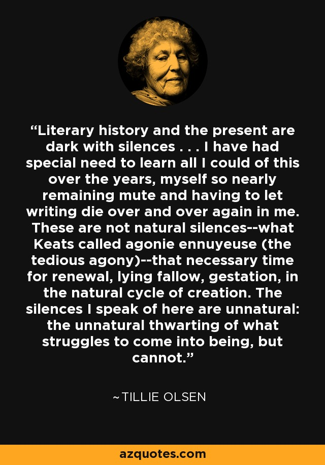 Literary history and the present are dark with silences . . . I have had special need to learn all I could of this over the years, myself so nearly remaining mute and having to let writing die over and over again in me. These are not natural silences--what Keats called agonie ennuyeuse (the tedious agony)--that necessary time for renewal, lying fallow, gestation, in the natural cycle of creation. The silences I speak of here are unnatural: the unnatural thwarting of what struggles to come into being, but cannot. - Tillie Olsen