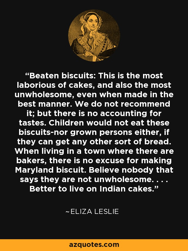 Beaten biscuits: This is the most laborious of cakes, and also the most unwholesome, even when made in the best manner. We do not recommend it; but there is no accounting for tastes. Children would not eat these biscuits-nor grown persons either, if they can get any other sort of bread. When living in a town where there are bakers, there is no excuse for making Maryland biscuit. Believe nobody that says they are not unwholesome. . . . Better to live on Indian cakes. - Eliza Leslie
