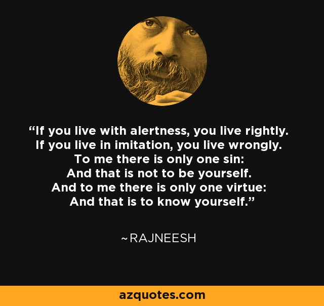 If you live with alertness, you live rightly. If you live in imitation, you live wrongly. To me there is only one sin: And that is not to be yourself. And to me there is only one virtue: And that is to know yourself. - Rajneesh