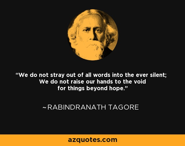 We do not stray out of all words into the ever silent; We do not raise our hands to the void for things beyond hope. - Rabindranath Tagore