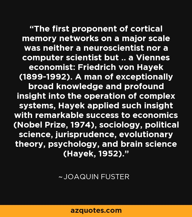 The first proponent of cortical memory networks on a major scale was neither a neuroscientist nor a computer scientist but .. a Viennes economist: Friedrich von Hayek (1899-1992). A man of exceptionally broad knowledge and profound insight into the operation of complex systems, Hayek applied such insight with remarkable success to economics (Nobel Prize, 1974), sociology, political science, jurisprudence, evolutionary theory, psychology, and brain science (Hayek, 1952). - Joaquin Fuster