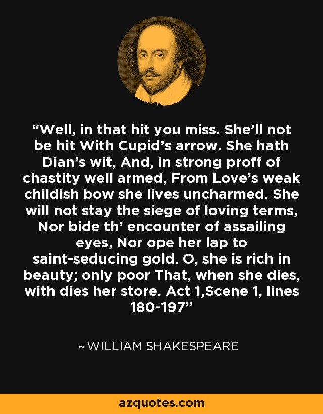 Well, in that hit you miss. She'll not be hit With Cupid's arrow. She hath Dian's wit, And, in strong proff of chastity well armed, From Love's weak childish bow she lives uncharmed. She will not stay the siege of loving terms, Nor bide th' encounter of assailing eyes, Nor ope her lap to saint-seducing gold. O, she is rich in beauty; only poor That, when she dies, with dies her store. Act 1,Scene 1, lines 180-197 - William Shakespeare