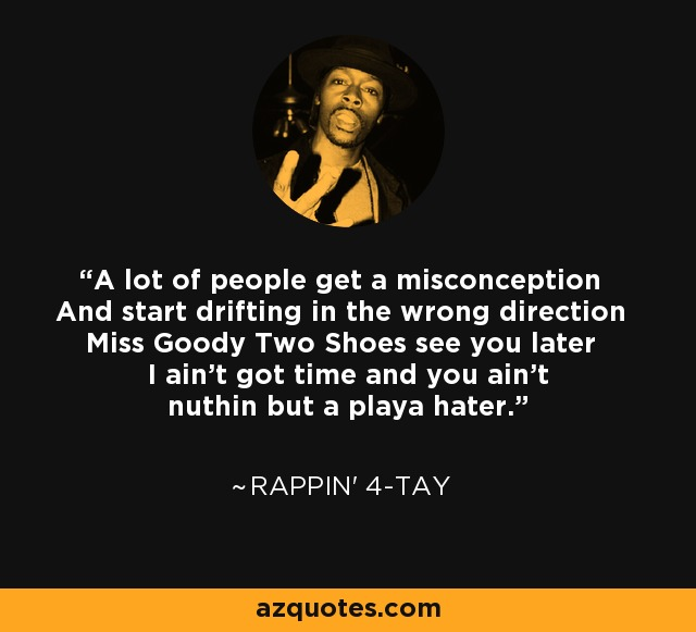 A lot of people get a misconception And start drifting in the wrong direction Miss Goody Two Shoes see you later I ain't got time and you ain't nuthin but a playa hater. - Rappin' 4-Tay