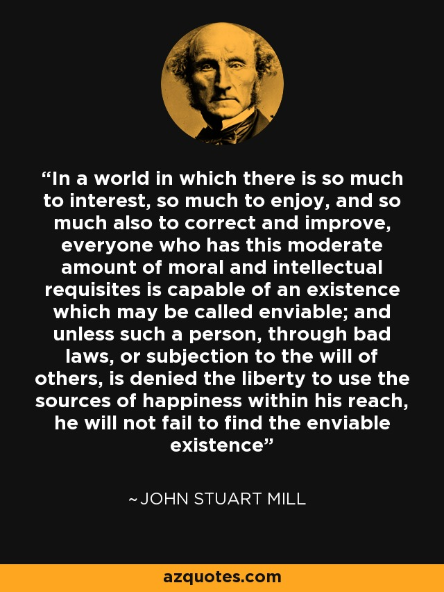 In a world in which there is so much to interest, so much to enjoy, and so much also to correct and improve, everyone who has this moderate amount of moral and intellectual requisites is capable of an existence which may be called enviable; and unless such a person, through bad laws, or subjection to the will of others, is denied the liberty to use the sources of happiness within his reach, he will not fail to find the enviable existence - John Stuart Mill