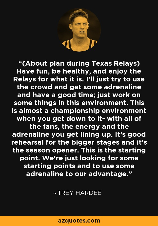 (About plan during Texas Relays) Have fun, be healthy, and enjoy the Relays for what it is. I'll just try to use the crowd and get some adrenaline and have a good time; just work on some things in this environment. This is almost a championship environment when you get down to it- with all of the fans, the energy and the adrenaline you get lining up. It's good rehearsal for the bigger stages and it's the season opener. This is the starting point. We're just looking for some starting points and to use some adrenaline to our advantage. - Trey Hardee