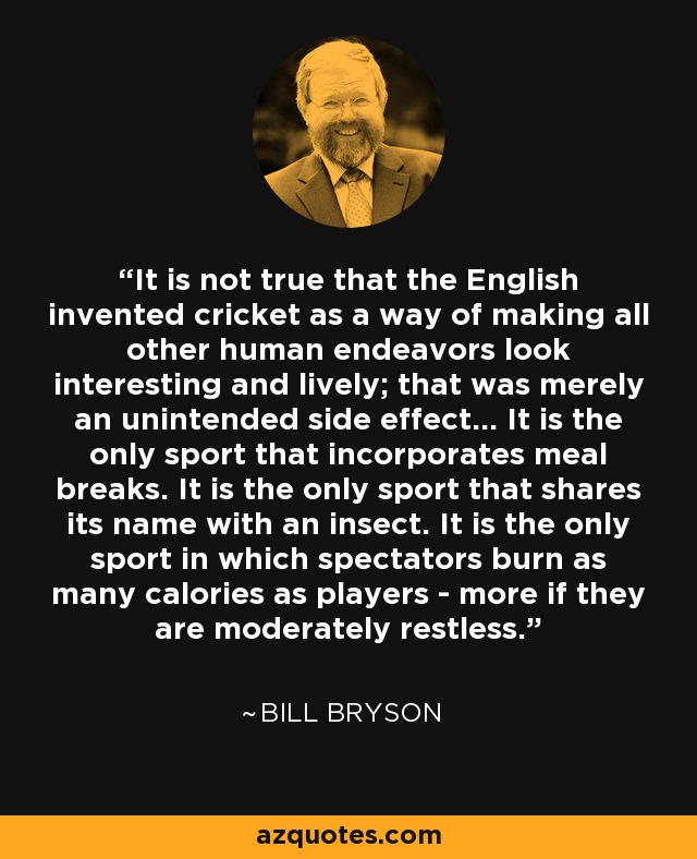It is not true that the English invented cricket as a way of making all other human endeavors look interesting and lively; that was merely an unintended side effect. ...It is the only sport that incorporates meal breaks. It is the only sport that shares its name with an insect. It is the only sport in which spectators burn as many calories as the players-more if they are moderately restless. - Bill Bryson