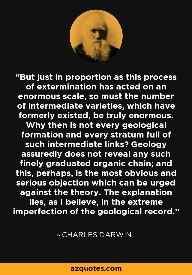 But just in proportion as this process of extermination has acted on an enormous scale, so must the number of intermediate varieties, which have formerly existed, be truly enormous. Why then is not every geological formation and every stratum full of such intermediate links? Geology assuredly does not reveal any such finely graduated organic chain; and this, perhaps, is the most obvious and serious objection which can be urged against the theory. The explanation lies, as I believe, in the extreme imperfection of the geological record. - Charles Darwin
