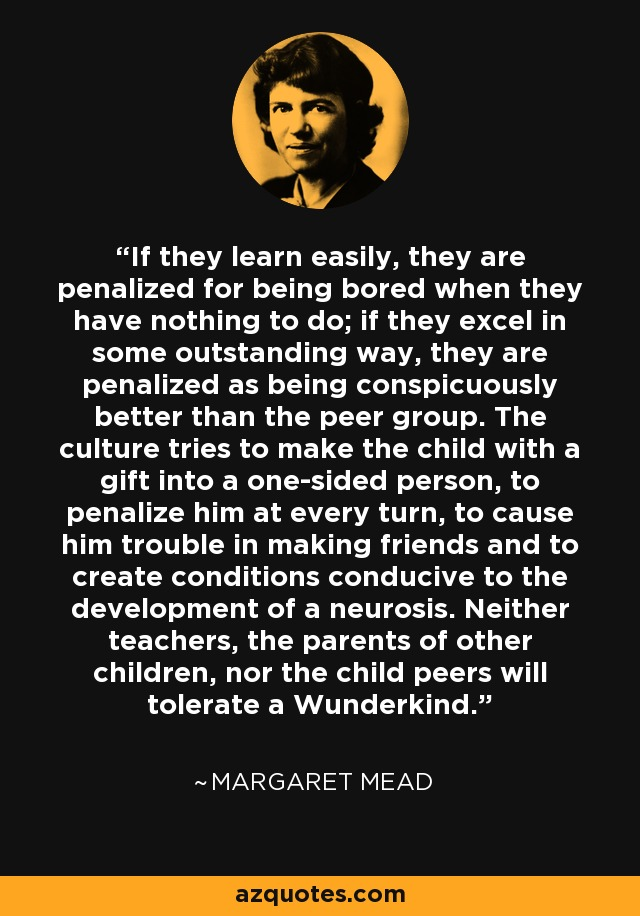 If they learn easily, they are penalized for being bored when they have nothing to do; if they excel in some outstanding way, they are penalized as being conspicuously better than the peer group. The culture tries to make the child with a gift into a one-sided person, to penalize him at every turn, to cause him trouble in making friends and to create conditions conducive to the development of a neurosis. Neither teachers, the parents of other children, nor the child peers will tolerate a Wunderkind. - Margaret Mead