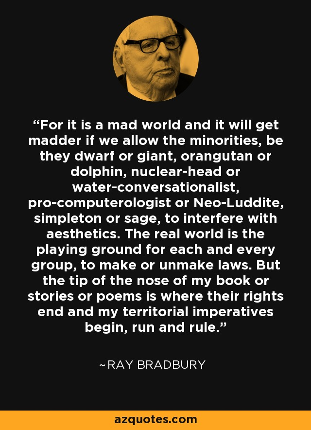 For it is a mad world and it will get madder if we allow the minorities, be they dwarf or giant, orangutan or dolphin, nuclear-head or water-conversationalist, pro-computerologist or Neo-Luddite, simpleton or sage, to interfere with aesthetics. The real world is the playing ground for each and every group, to make or unmake laws. But the tip of the nose of my book or stories or poems is where their rights end and my territorial imperatives begin, run and rule. - Ray Bradbury