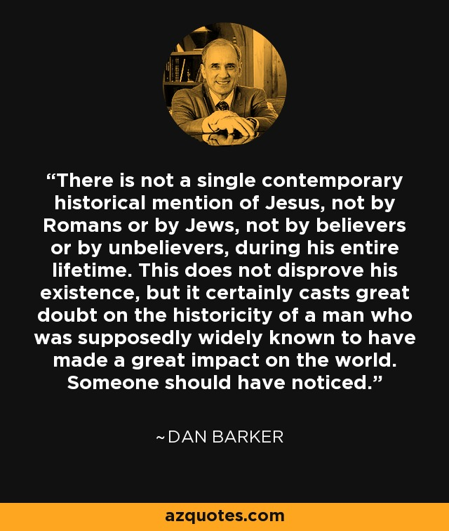 There is not a single contemporary historical mention of Jesus, not by Romans or by Jews, not by believers or by unbelievers, during his entire lifetime. This does not disprove his existence, but it certainly casts great doubt on the historicity of a man who was supposedly widely known to have made a great impact on the world. Someone should have noticed. - Dan Barker