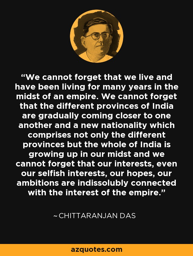 We cannot forget that we live and have been living for many years in the midst of an empire. We cannot forget that the different provinces of India are gradually coming closer to one another and a new nationality which comprises not only the different provinces but the whole of India is growing up in our midst and we cannot forget that our interests, even our selfish interests, our hopes, our ambitions are indissolubly connected with the interest of the empire. - Chittaranjan Das