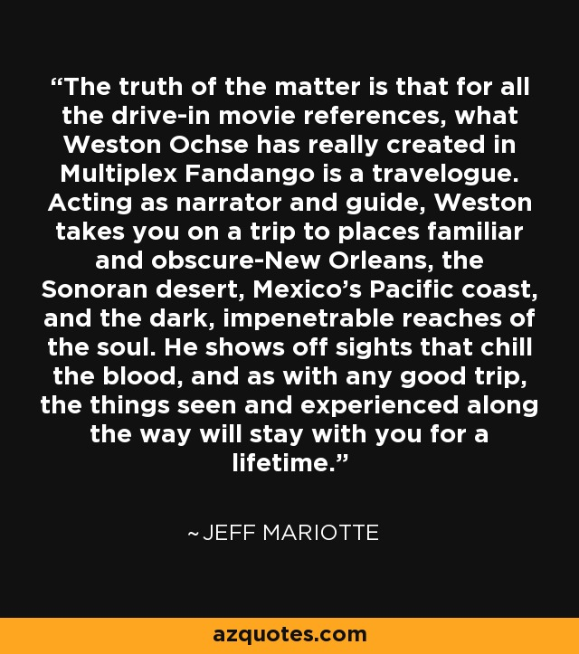 The truth of the matter is that for all the drive-in movie references, what Weston Ochse has really created in Multiplex Fandango is a travelogue. Acting as narrator and guide, Weston takes you on a trip to places familiar and obscure-New Orleans, the Sonoran desert, Mexico's Pacific coast, and the dark, impenetrable reaches of the soul. He shows off sights that chill the blood, and as with any good trip, the things seen and experienced along the way will stay with you for a lifetime. - Jeff Mariotte