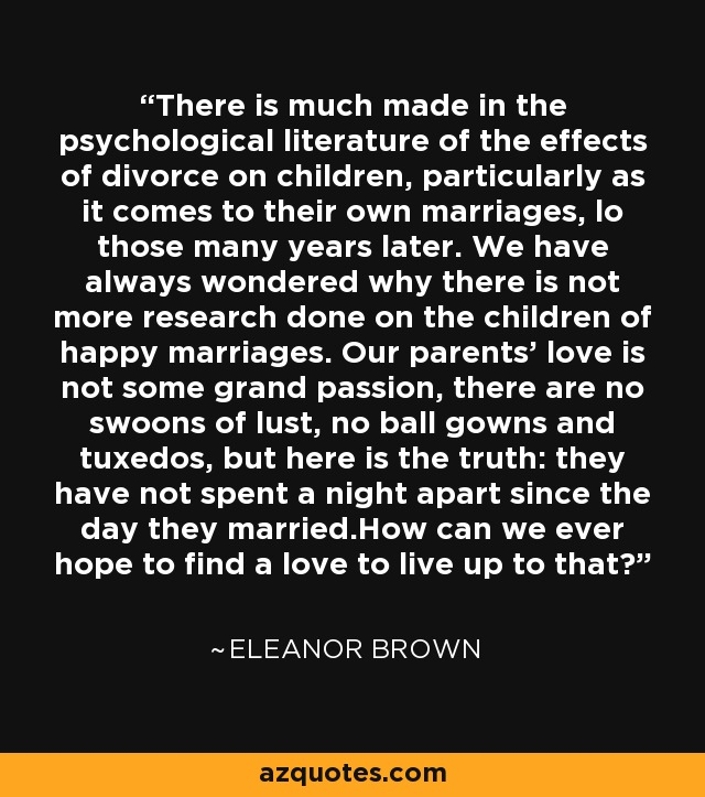 There is much made in the psychological literature of the effects of divorce on children, particularly as it comes to their own marriages, lo those many years later. We have always wondered why there is not more research done on the children of happy marriages. Our parents' love is not some grand passion, there are no swoons of lust, no ball gowns and tuxedos, but here is the truth: they have not spent a night apart since the day they married.How can we ever hope to find a love to live up to that? - Eleanor Brown