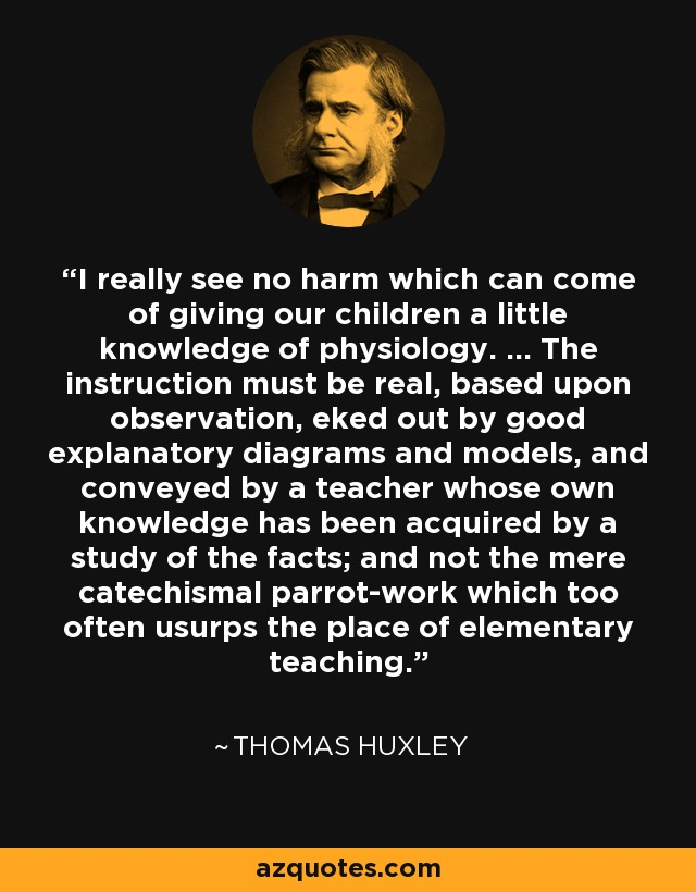 I really see no harm which can come of giving our children a little knowledge of physiology. ... The instruction must be real, based upon observation, eked out by good explanatory diagrams and models, and conveyed by a teacher whose own knowledge has been acquired by a study of the facts; and not the mere catechismal parrot-work which too often usurps the place of elementary teaching. - Thomas Huxley
