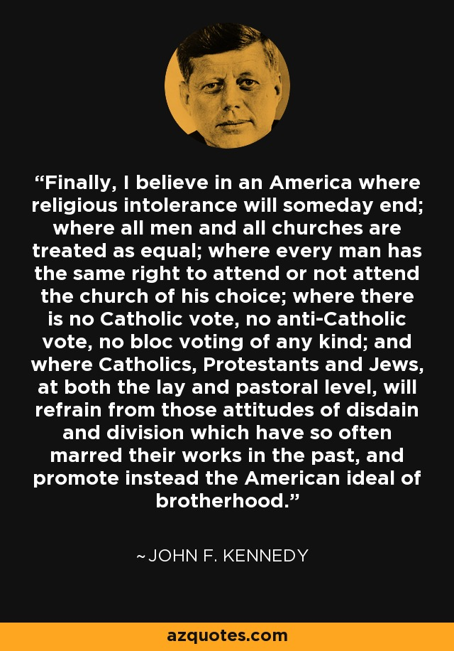 Finally, I believe in an America where religious intolerance will someday end; where all men and all churches are treated as equal; where every man has the same right to attend or not attend the church of his choice; where there is no Catholic vote, no anti-Catholic vote, no bloc voting of any kind; and where Catholics, Protestants and Jews, at both the lay and pastoral level, will refrain from those attitudes of disdain and division which have so often marred their works in the past, and promote instead the American ideal of brotherhood. - John F. Kennedy