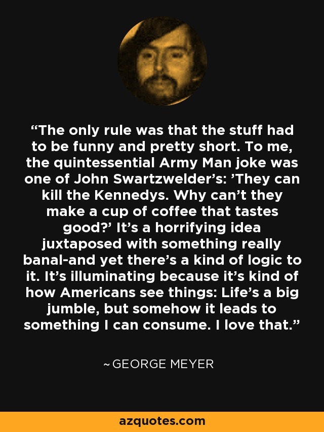 The only rule was that the stuff had to be funny and pretty short. To me, the quintessential Army Man joke was one of John Swartzwelder's: 'They can kill the Kennedys. Why can't they make a cup of coffee that tastes good?' It's a horrifying idea juxtaposed with something really banal-and yet there's a kind of logic to it. It's illuminating because it's kind of how Americans see things: Life's a big jumble, but somehow it leads to something I can consume. I love that. - George Meyer