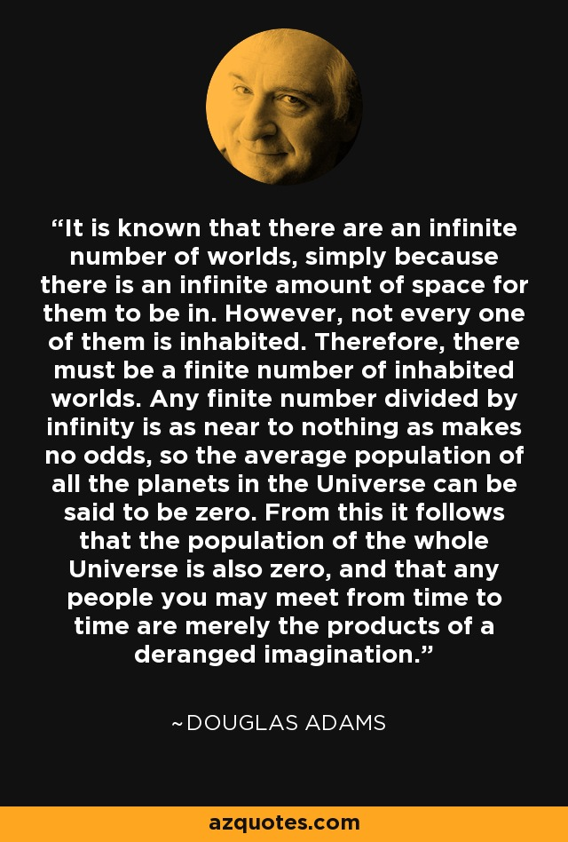 It is known that there are an infinite number of worlds, simply because there is an infinite amount of space for them to be in. However, not every one of them is inhabited. Therefore, there must be a finite number of inhabited worlds. Any finite number divided by infinity is as near to nothing as makes no odds, so the average population of all the planets in the Universe can be said to be zero. From this it follows that the population of the whole Universe is also zero, and that any people you may meet from time to time are merely the products of a deranged imagination. - Douglas Adams