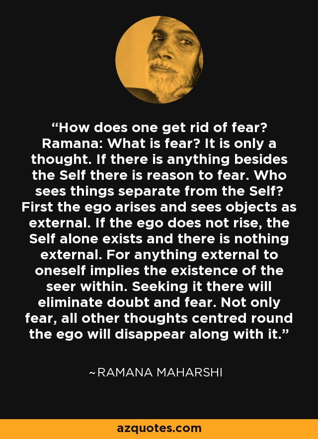 How does one get rid of fear? Ramana: What is fear? It is only a thought. If there is anything besides the Self there is reason to fear. Who sees things separate from the Self? First the ego arises and sees objects as external. If the ego does not rise, the Self alone exists and there is nothing external. For anything external to oneself implies the existence of the seer within. Seeking it there will eliminate doubt and fear. Not only fear, all other thoughts centred round the ego will disappear along with it. - Ramana Maharshi