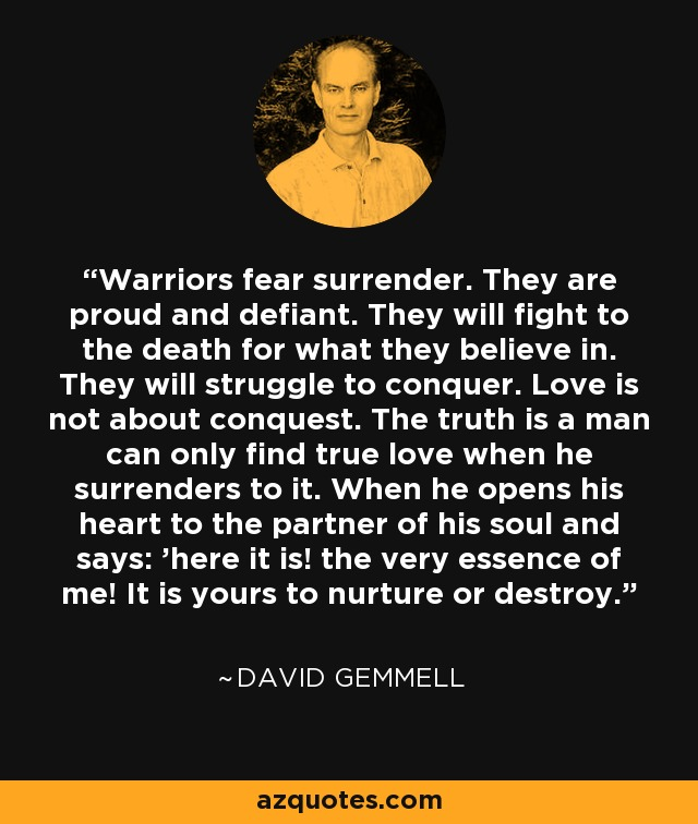 Warriors fear surrender. They are proud and defiant. They will fight to the death for what they believe in. They will struggle to conquer. Love is not about conquest. The truth is a man can only find true love when he surrenders to it. When he opens his heart to the partner of his soul and says: 'here it is! the very essence of me! It is yours to nurture or destroy. - David Gemmell