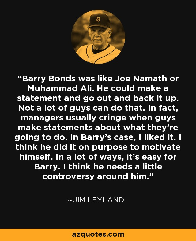 Barry Bonds was like Joe Namath or Muhammad Ali. He could make a statement and go out and back it up. Not a lot of guys can do that. In fact, managers usually cringe when guys make statements about what they're going to do. In Barry's case, I liked it. I think he did it on purpose to motivate himself. In a lot of ways, it's easy for Barry. I think he needs a little controversy around him. - Jim Leyland