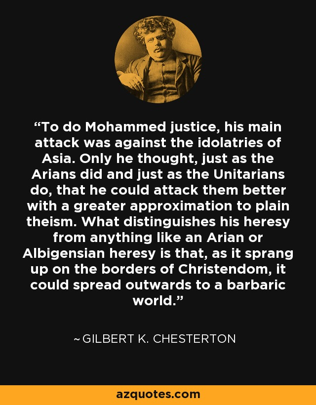 To do Mohammed justice, his main attack was against the idolatries of Asia. Only he thought, just as the Arians did and just as the Unitarians do, that he could attack them better with a greater approximation to plain theism. What distinguishes his heresy from anything like an Arian or Albigensian heresy is that, as it sprang up on the borders of Christendom, it could spread outwards to a barbaric world. - Gilbert K. Chesterton