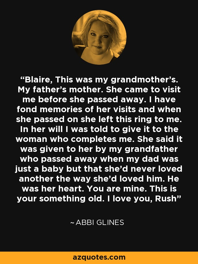 Blaire, This was my grandmother's. My father's mother. She came to visit me before she passed away. I have fond memories of her visits and when she passed on she left this ring to me. In her will I was told to give it to the woman who completes me. She said it was given to her by my grandfather who passed away when my dad was just a baby but that she'd never loved another the way she'd loved him. He was her heart. You are mine. This is your something old. I love you, Rush - Abbi Glines