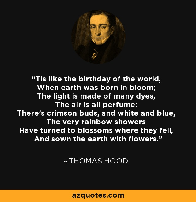 Tis like the birthday of the world, When earth was born in bloom; The light is made of many dyes, The air is all perfume: There's crimson buds, and white and blue, The very rainbow showers Have turned to blossoms where they fell, And sown the earth with flowers. - Thomas Hood