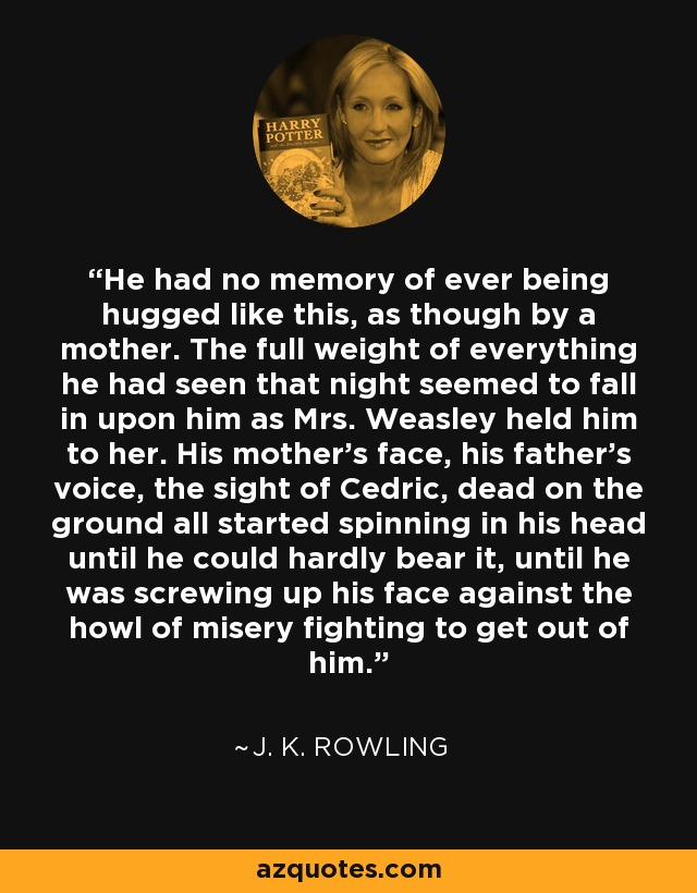 He had no memory of ever being hugged like this, as though by a mother. The full weight of everything he had seen that night seemed to fall in upon him as Mrs. Weasley held him to her. His mother's face, his father's voice, the sight of Cedric, dead on the ground all started spinning in his head until he could hardly bear it, until he was screwing up his face against the howl of misery fighting to get out of him. - J. K. Rowling