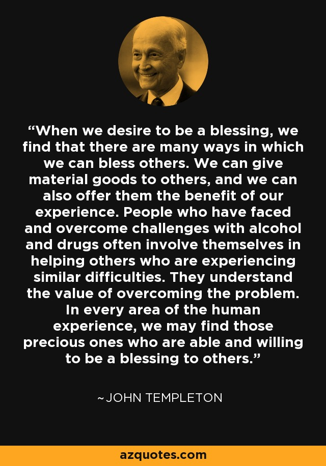 When we desire to be a blessing, we find that there are many ways in which we can bless others. We can give material goods to others, and we can also offer them the benefit of our experience. People who have faced and overcome challenges with alcohol and drugs often involve themselves in helping others who are experiencing similar difficulties. They understand the value of overcoming the problem. In every area of the human experience, we may find those precious ones who are able and willing to be a blessing to others. - John Templeton