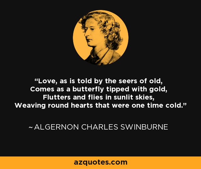 Love, as is told by the seers of old, Comes as a butterfly tipped with gold, Flutters and flies in sunlit skies, Weaving round hearts that were one time cold. - Algernon Charles Swinburne