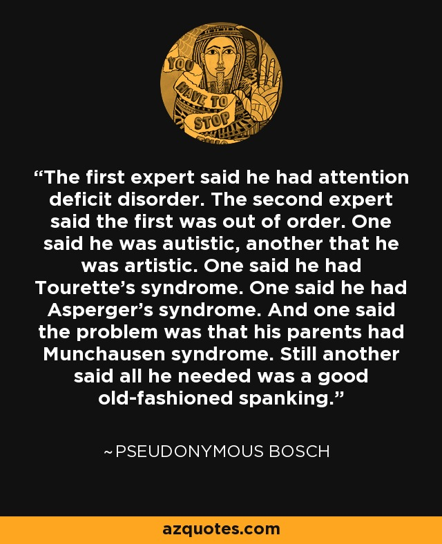 The first expert said he had attention deficit disorder. The second expert said the first was out of order. One said he was autistic, another that he was artistic. One said he had Tourette's syndrome. One said he had Asperger's syndrome. And one said the problem was that his parents had Munchausen syndrome. Still another said all he needed was a good old-fashioned spanking. - Pseudonymous Bosch