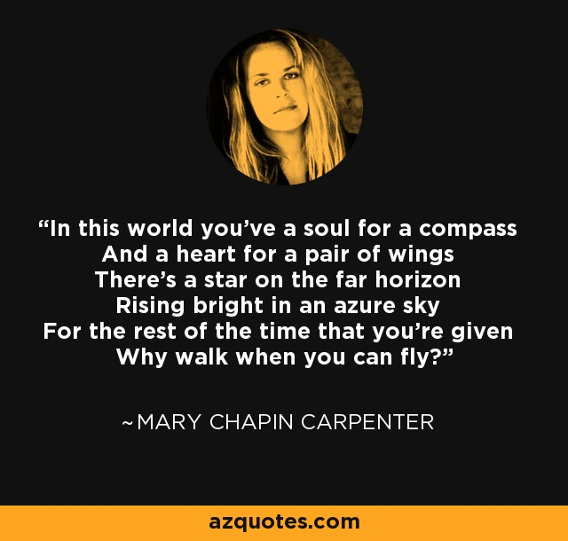 In this world you've a soul for a compass And a heart for a pair of wings There's a star on the far horizon Rising bright in an azure sky For the rest of the time that you're given Why walk when you can fly? - Mary Chapin Carpenter
