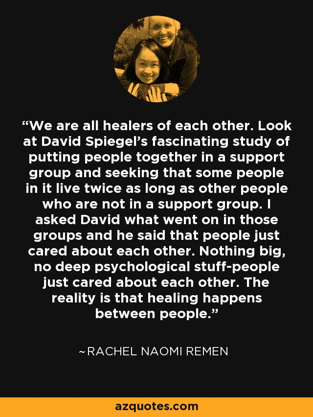 We are all healers of each other. Look at David Spiegel's fascinating study of putting people together in a support group and seeking that some people in it live twice as long as other people who are not in a support group. I asked David what went on in those groups and he said that people just cared about each other. Nothing big, no deep psychological stuff-people just cared about each other. The reality is that healing happens between people. - Rachel Naomi Remen