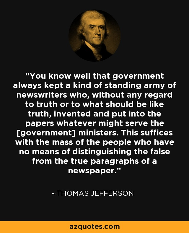 You know well that government always kept a kind of standing army of newswriters who, without any regard to truth or to what should be like truth, invented and put into the papers whatever might serve the [government] ministers. This suffices with the mass of the people who have no means of distinguishing the false from the true paragraphs of a newspaper. - Thomas Jefferson