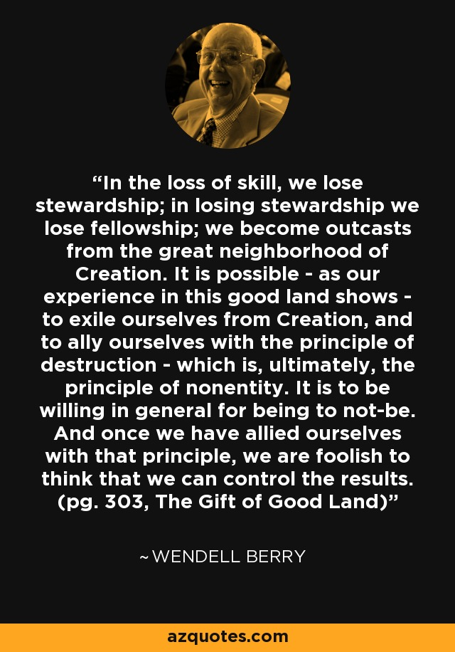 In the loss of skill, we lose stewardship; in losing stewardship we lose fellowship; we become outcasts from the great neighborhood of Creation. It is possible - as our experience in this good land shows - to exile ourselves from Creation, and to ally ourselves with the principle of destruction - which is, ultimately, the principle of nonentity. It is to be willing in general for being to not-be. And once we have allied ourselves with that principle, we are foolish to think that we can control the results. (pg. 303, The Gift of Good Land) - Wendell Berry