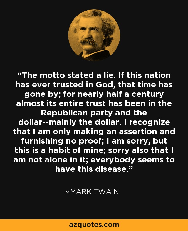 The motto stated a lie. If this nation has ever trusted in God, that time has gone by; for nearly half a century almost its entire trust has been in the Republican party and the dollar--mainly the dollar. I recognize that I am only making an assertion and furnishing no proof; I am sorry, but this is a habit of mine; sorry also that I am not alone in it; everybody seems to have this disease. - Mark Twain