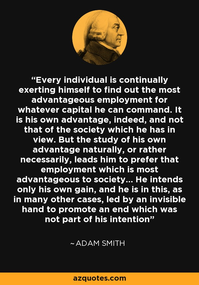 Every individual is continually exerting himself to find out the most advantageous employment for whatever capital he can command. It is his own advantage, indeed, and not that of the society which he has in view. But the study of his own advantage naturally, or rather necessarily, leads him to prefer that employment which is most advantageous to society... He intends only his own gain, and he is in this, as in many other cases, led by an invisible hand to promote an end which was not part of his intention - Adam Smith