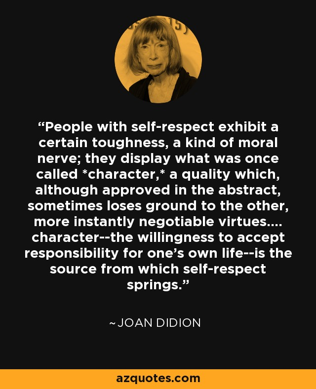 People with self-respect exhibit a certain toughness, a kind of moral nerve; they display what was once called *character,* a quality which, although approved in the abstract, sometimes loses ground to the other, more instantly negotiable virtues.... character--the willingness to accept responsibility for one's own life--is the source from which self-respect springs. - Joan Didion