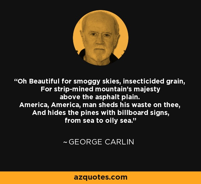 Oh Beautiful for smoggy skies, insecticided grain, For strip-mined mountain's majesty above the asphalt plain. America, America, man sheds his waste on thee, And hides the pines with billboard signs, from sea to oily sea. - George Carlin