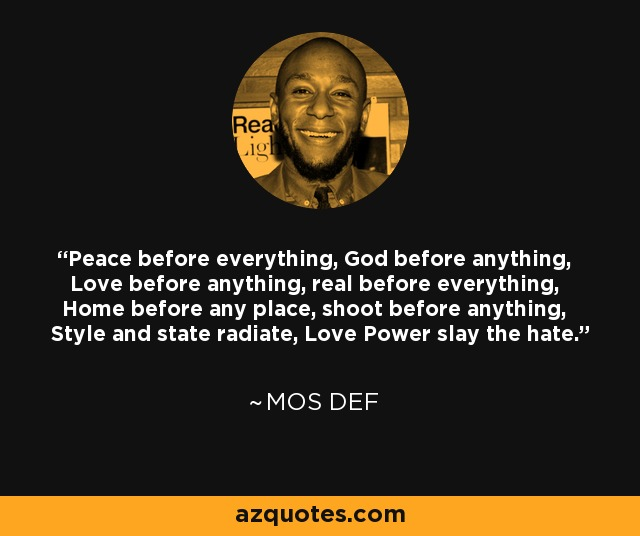 Peace before everything, God before anything, Love before anything, real before everything, Home before any place, shoot before anything, Style and state radiate, Love Power slay the hate. - Mos Def